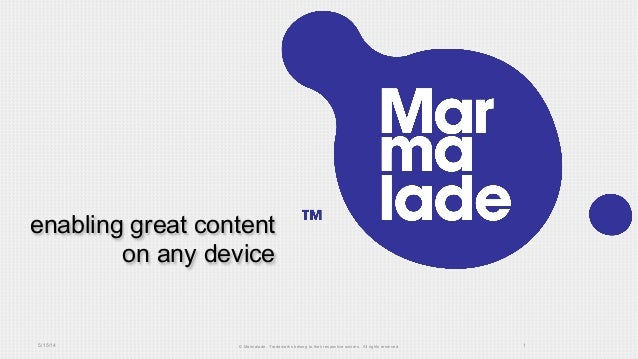 enabling great content on any device 5/15/14 © Marmalade. Trademarks belong to their respective owners. All rights reserve...