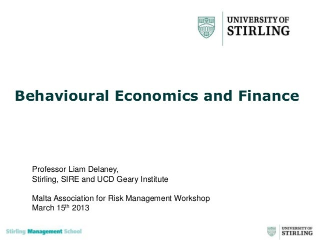 Behavioural Economics and Finance  Professor Liam Delaney,  Stirling, SIRE and UCD Geary Institute  Malta Association for ...
