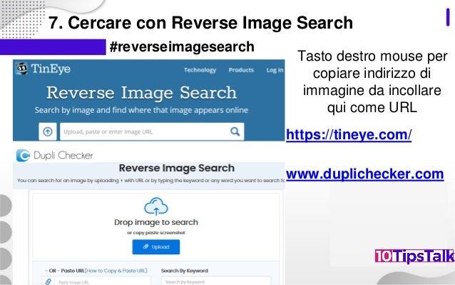 7. Cercare con Reverse Image Search #reverseimagesearch https://tineye.com/ www.duplichecker.com Tasto destro mouse per co...