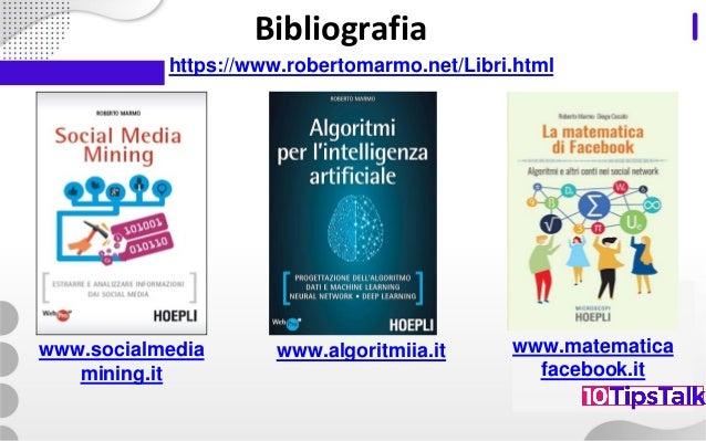 Bibliografia https://www.robertomarmo.net/Libri.html www.socialmedia mining.it www.algoritmiia.it www.matematica facebook....