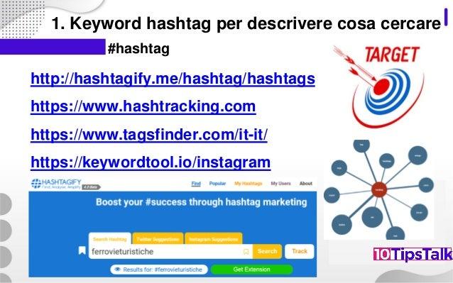1. Keyword hashtag per descrivere cosa cercare http://hashtagify.me/hashtag/hashtags https://www.hashtracking.com https://...
