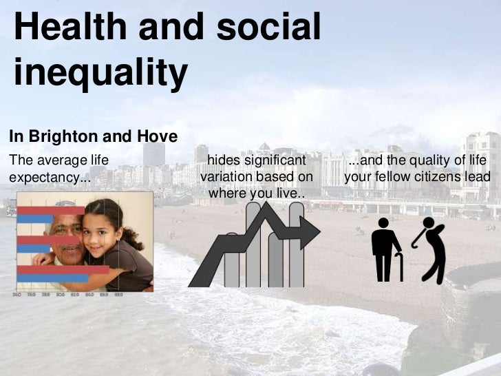 Health and socialinequalityIn Brighton and HoveThe average life        hides significant    ...and the quality of lifeexpe...