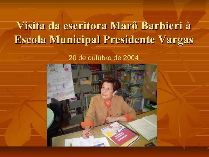 Visita da escritora Marô Barbieri àEscola Municipal Presidente Vargas          20 de outubro de 2004