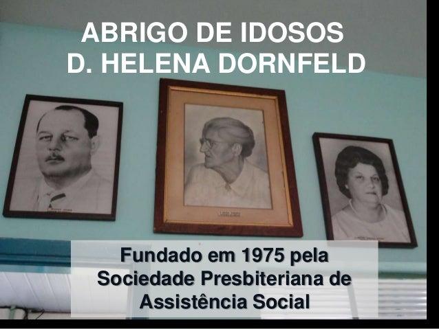 ABRIGO DE IDOSOSD. HELENA DORNFELD   Fundado em 1975 pela Sociedade Presbiteriana de     Assistência Social