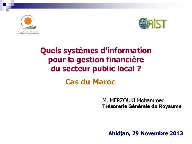 Cas du Maroc Abidjan, 29 Novembre 2013 Quels systèmes d'information pour la gestion financière du secteur public local ? M...