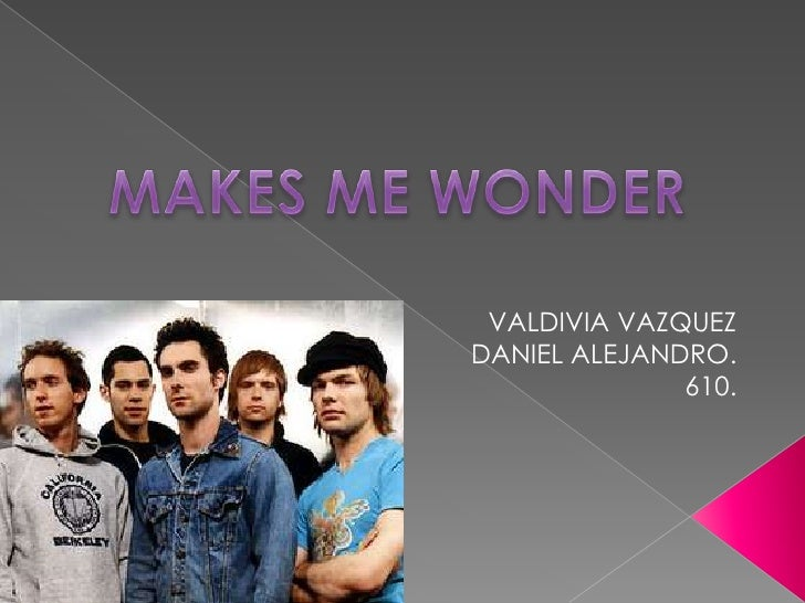 MAKES ME WONDER<br />VALDIVIA VAZQUEZ DANIEL ALEJANDRO.<br />610.<br />