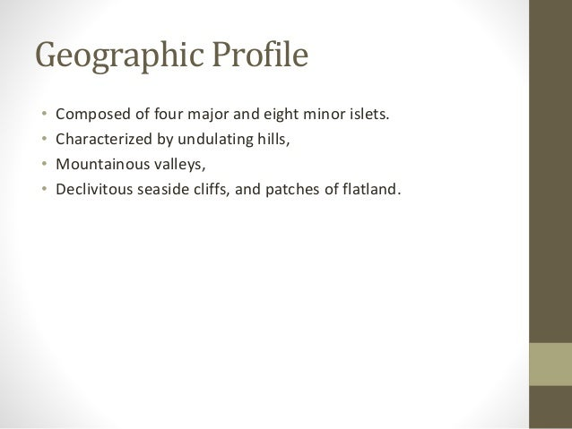 Geographic Profile • Composed of four major and eight minor islets. • Characterized by undulating hills, • Mountainous val...