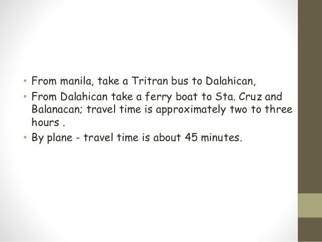 • From manila, take a Tritran bus to Dalahican, • From Dalahican take a ferry boat to Sta. Cruz and Balanacan; travel time...