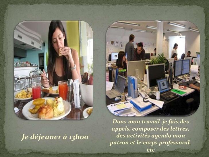 Dans mon travail je fais des                      appels, composer des lettres,Je déjeuner à 13h00     des activités agend...