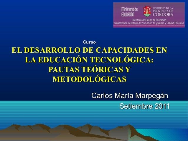 CursoCurso EL DESARROLLO DE CAPACIDADES ENEL DESARROLLO DE CAPACIDADES EN LA EDUCACIÓN TECNOLÓGICA:LA EDUCACIÓN TECNOLÓGIC...