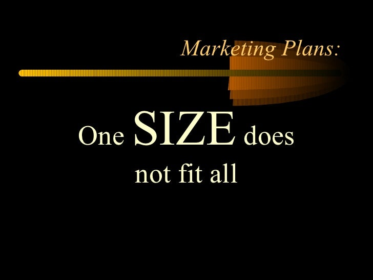 Marketing Plans: One  SIZE  does not fit all