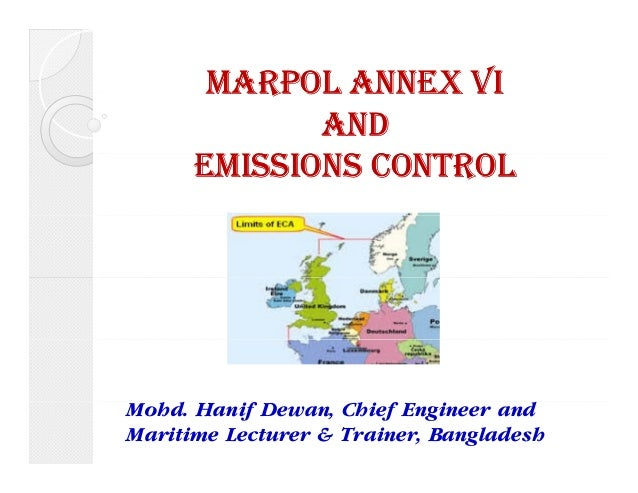 MARPOL ANNEX VI  AND  EMISSIONS CONTROL  Mohd. Hanif Dewan, Chief Engineer and  Maritime Lecturer & Trainer, Bangladesh