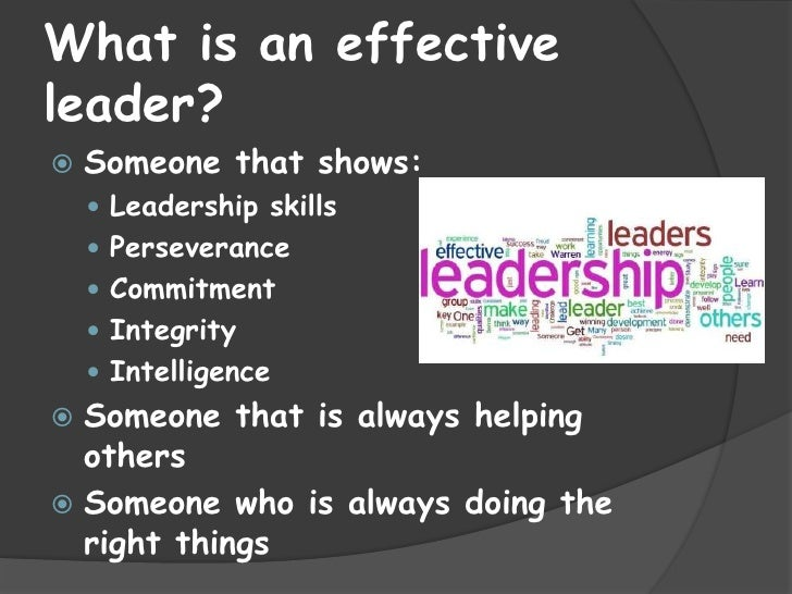 What is an effectiveleader?   Someone that shows:     Leadership skills     Perseverance     Commitment     Integrity...