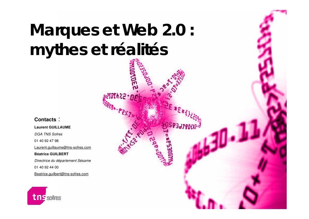Marques et Web 2.0 : mythes et réalités                  : Contacts Laurent GUILLAUME DGA TNS Sofres 01 40 92 47 98 Lauren...