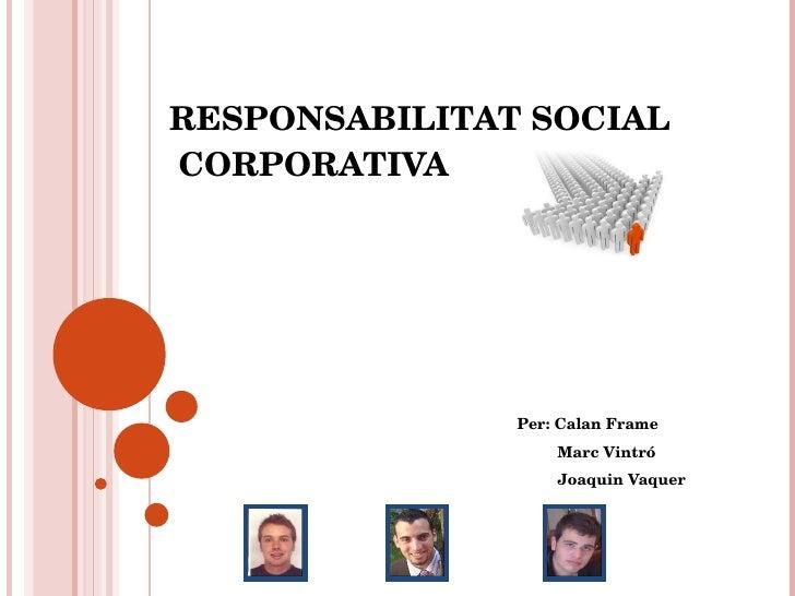 RESPONSABILITAT SOCIAL  CORPORATIVA Per: Calan Frame Marc Vintró Joaquin Vaquer