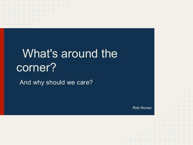 Whats around thecorner?And why should we care?                          Rob Nunez