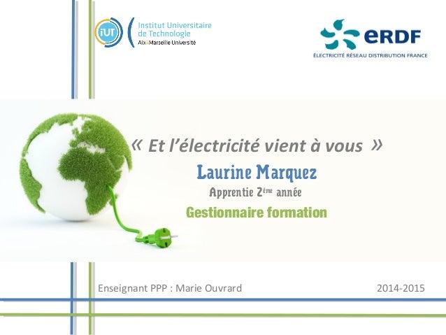 «Et l'électricité vient à vous» Laurine Marquez Apprentie 2ème année Gestionnaire formation Enseignant PPP : Marie Ouvra...