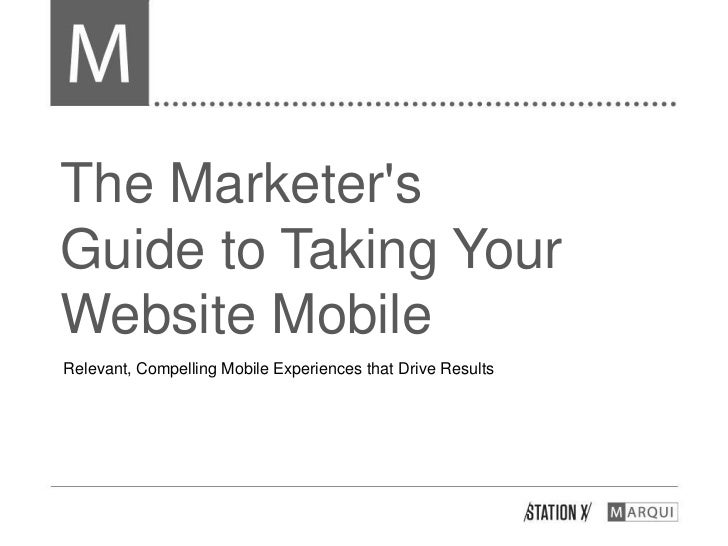 The MarketersGuide to Taking YourWebsite MobileRelevant, Compelling Mobile Experiences that Drive Results