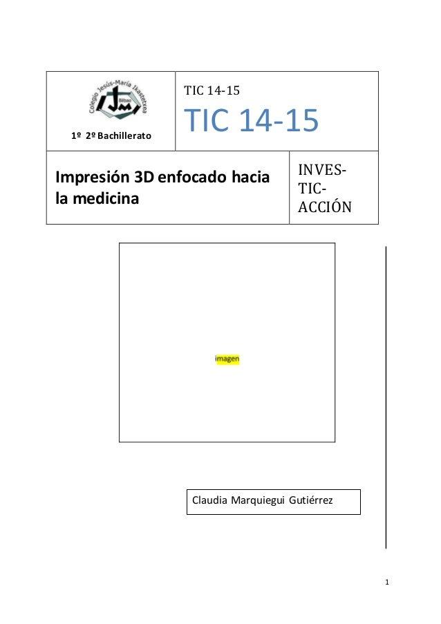 1 1º 2º Bachillerato TIC 14-15 TIC 14-15 Impresión 3D enfocado hacia la medicina INVES- TIC- ACCIÓN Claudia Marquiegui Gut...