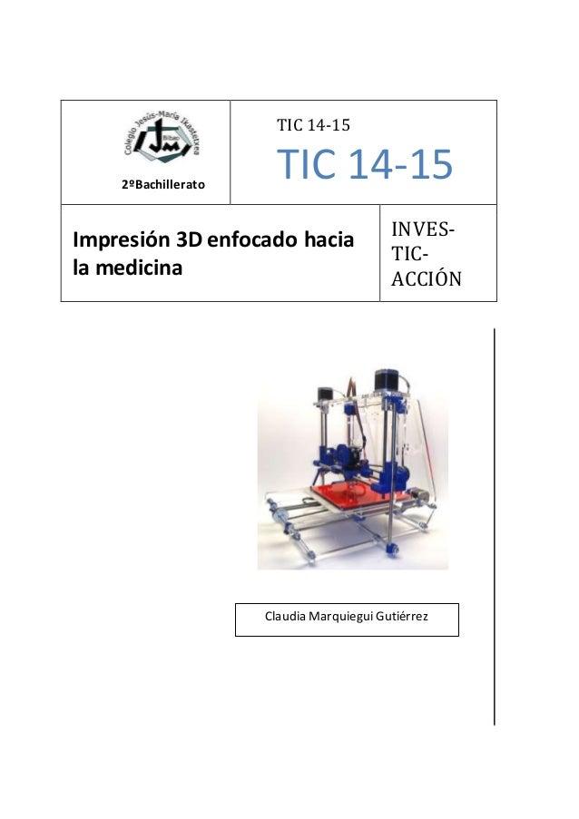 2ºBachillerato TIC 14-15 TIC 14-15 Impresión 3D enfocado hacia la medicina INVES- TIC- ACCIÓN Claudia Marquiegui Gutiérrez
