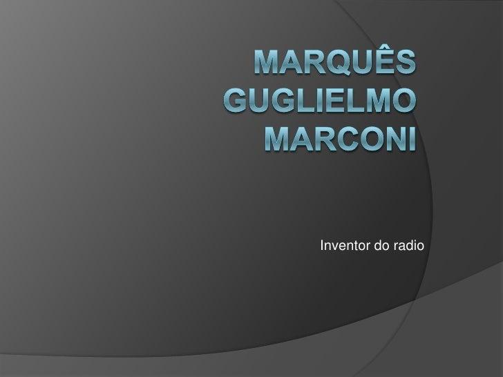 Marquês Guglielmo Marconi<br />Inventor do radio<br />