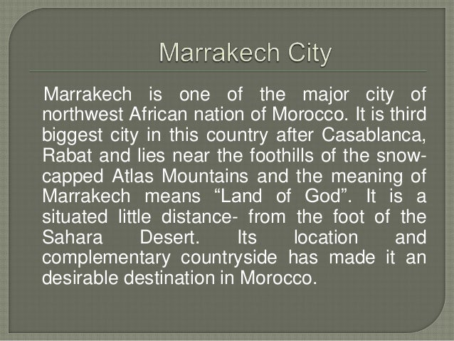 Marrakech is one of the major city of northwest African nation of Morocco. It is third biggest city in this country after ...