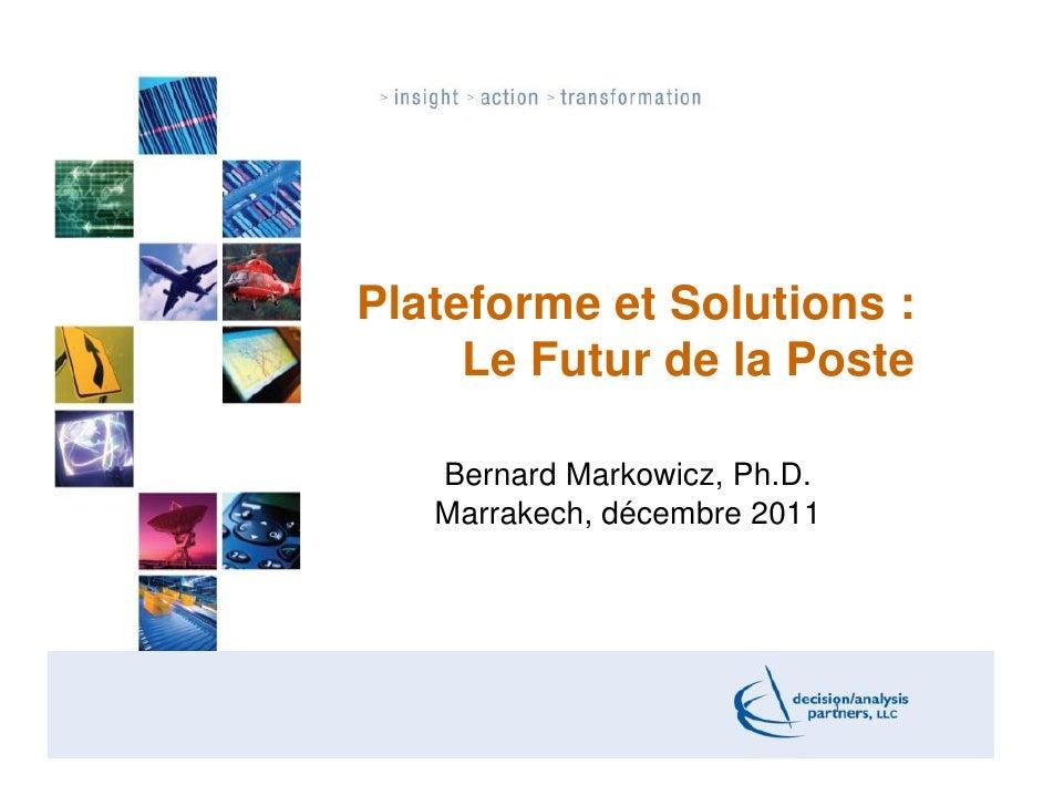 Plateforme et Solutions :     Le Futur de la Poste   Bernard Markowicz, Ph.D.   Marrakech, décembre 2011                  ...