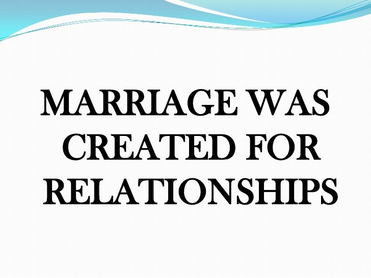 MARRIAGE WAS CREATED FORRELATIONSHIPS
