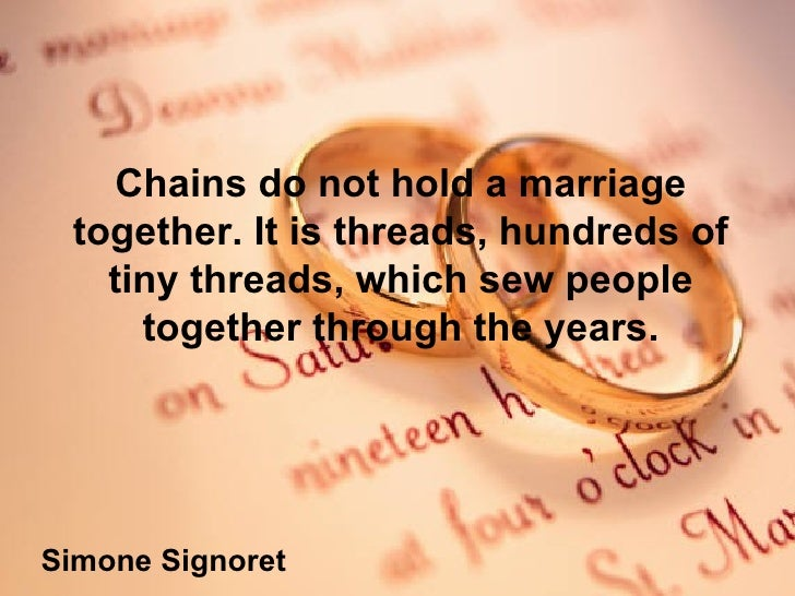 Chains do not hold a marriage together. It is threads, hundreds of tiny threads, which sew people together through the yea...