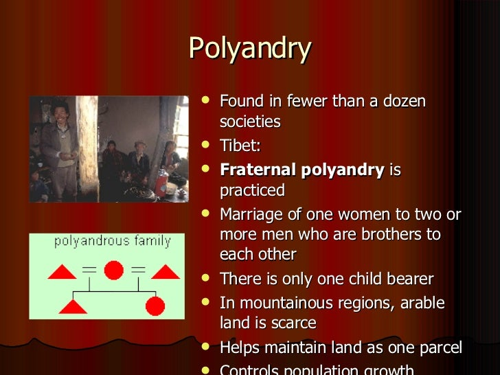 fraternal polyandry Furthermore, brothers typically would share a wife, known as fraternal polyandry, and marriages between one woman and two or more brothers would be arranged in early childhood by their parents .