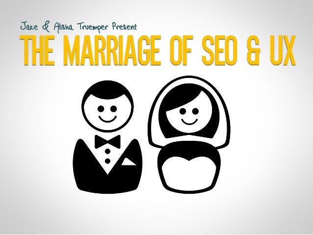 THE MARRIAGE OF SEO & UX Jake & Alisha Truemper Present