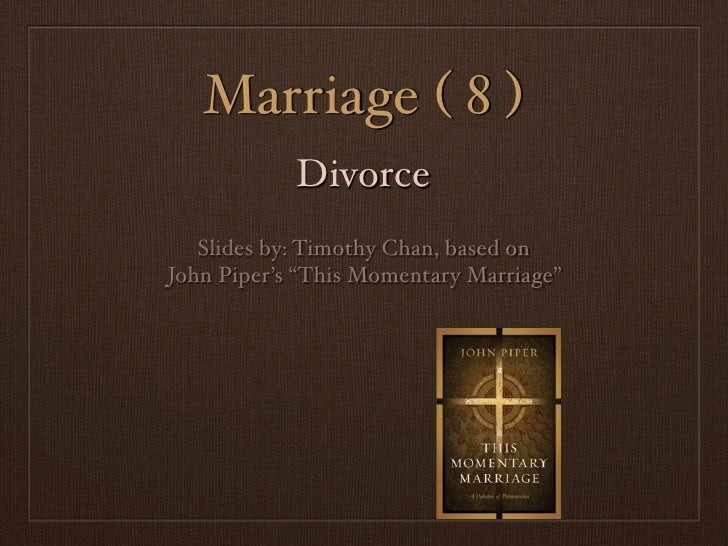 "Marriage ( 8 )            Divorce   Slides by: Timothy Chan, based onJohn Piper's ""This Momentary Marriage"""