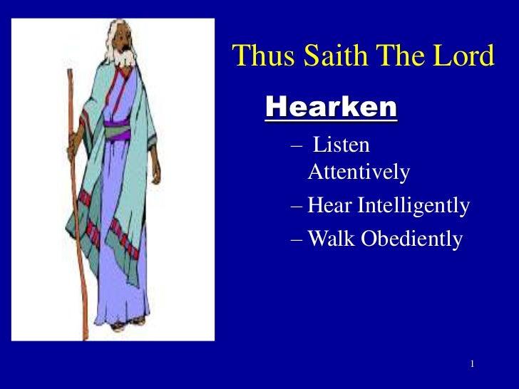 Thus Saith The Lord  Hearken    – Listen      Attentively    – Hear Intelligently    – Walk Obediently                    ...