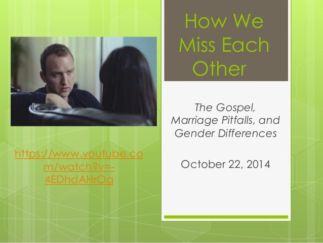 How We  Miss Each  Other  The Gospel,  Marriage Pitfalls, and  Gender Differences  October 22, 2014  https://www.youtube.c...