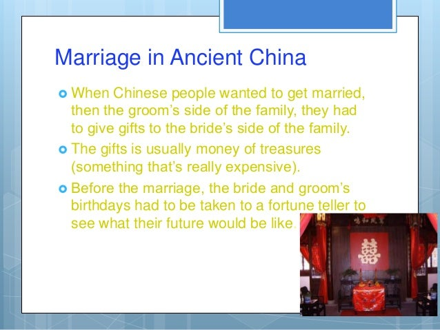 Marriage in Ancient China When   Chinese people wanted to get married,  then the groom's side of the family, they had  to...