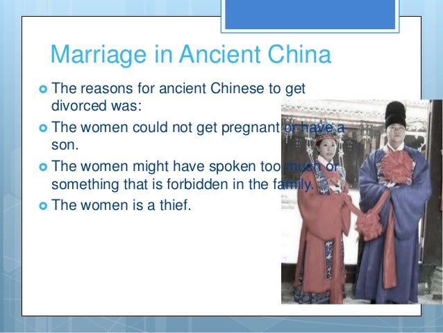 Marriage in Ancient China The  reasons for ancient Chinese to get  divorced was: The women could not get pregnant or hav...