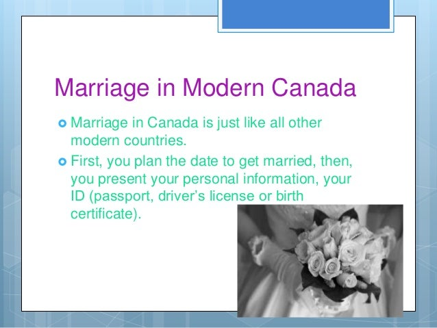 Marriage in Modern Canada Marriage   in Canada is just like all other  modern countries. First, you plan the date to get...