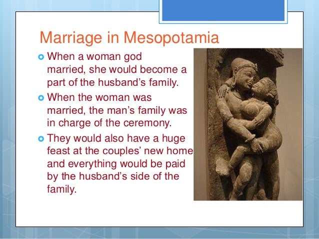 Marriage in Mesopotamia When    a woman god  married, she would become a  part of the husband's family. When the woman w...