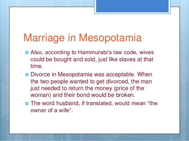 Marriage in Mesopotamia   Also, according to Hammurabi's law code, wives    could be bought and sold, just like slaves at...