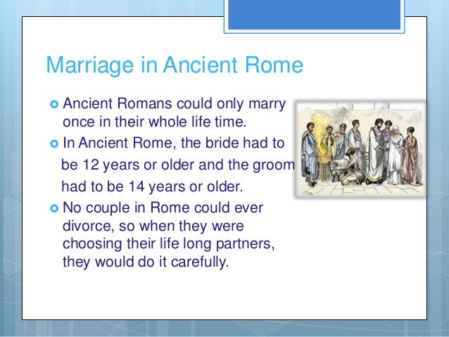 Marriage in Ancient Rome Ancient Romans could only marry  once in their whole life time. In Ancient Rome, the bride had ...