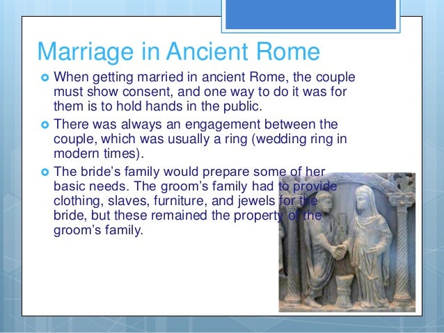 Marriage in Ancient Rome   When getting married in ancient Rome, the couple    must show consent, and one way to do it wa...