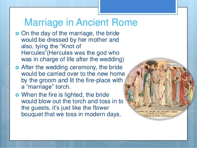 Marriage in Ancient Rome   On the day of the marriage, the bride    would be dressed by her mother and    also, tying the...