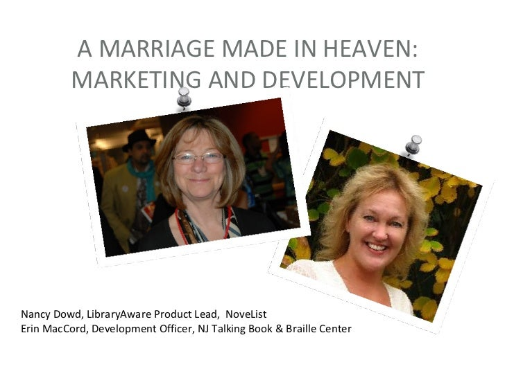 A MARRIAGE MADE IN HEAVEN:          MARKETING AND DEVELOPMENTNancy Dowd, LibraryAware Product Lead, NoveListErin MacCord, ...