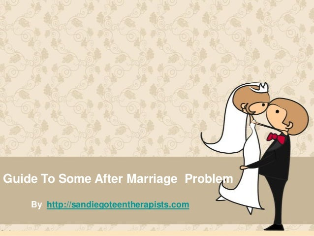 Guide To Some After Marriage Problem By http://sandiegoteentherapists.com