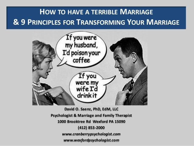 HOW TO HAVE A TERRIBLE MARRIAGE & 9 PRINCIPLES FOR TRANSFORMING YOUR MARRIAGE David O. Saenz, PhD, EdM, LLC Psychologist &...