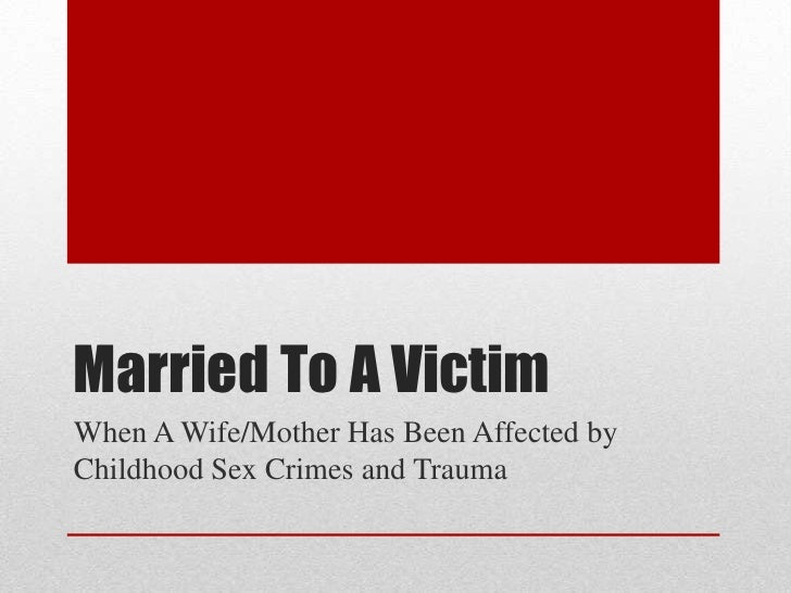 Married To A VictimWhen A Wife/Mother Has Been Affected byChildhood Sex Crimes and Trauma