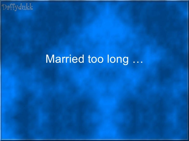 Married too long …