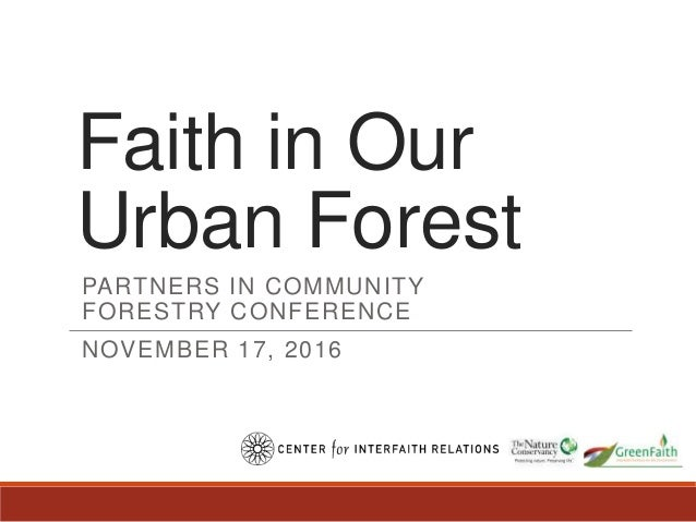 Faith in Our Urban Forest PARTNERS IN COMMUNITY FORESTRY CONFERENCE NOVEMBER 17, 2016