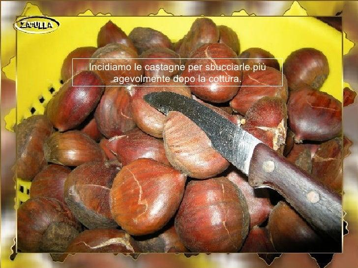 Incidiamo le castagne per sbucciarle più      agevolmente dopo la cottura.