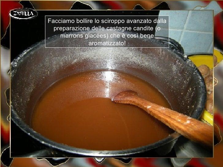 Facciamo bollire lo sciroppo avanzato dalla  preparazione delle castagne candite (o    marrons glacées) che è così bene   ...